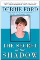 The Secret of the Shadow - The Power of Owning Your Story ebook by Debbie Ford