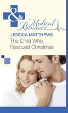 The Child Who Rescued Christmas (Mills & Boon Medical) ebook by Jessica Matthews