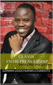 Classic Entreprenuership: Start with what you have. ebook by Kobo.Web.Store.Products.Fields.ContributorFieldViewModel