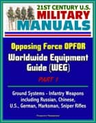 21st Century U.S. Military Manuals: Opposing Force OPFOR Worldwide Equipment Guide (WEG) Part 1 - Ground Systems - Infantry Weapons, including Russian, Chinese, U.S., German, Marksman, Sniper Rifles ebook by Progressive Management