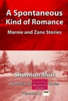 A Spontaneous Kind of Romance: Marnie and Zane Stories: A Collection of Romantic Spontaneous Stories Presented by Infinite House of Books ebook by Shannon Muir