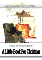 A Little Book For Christmas ebook by Cyrus Townsend Brady