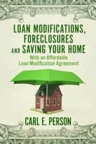 Loan Modifications, Foreclosures and Saving Your Home - With an Affordable Loan Modification Agreement ebook by Carl E. Person