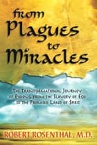 From Plagues to Miracles: The Transformational Journey of Exodus, from the Slavery of Ego to the Promised Land of Spirit ebook by Robert S. Rosenthal, M.D.
