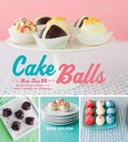 Cake Balls - More Than 60 Delectable and Whimsical Sweet Spheres of Goodness ebook by Dede Wilson
