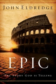 Epic - The Story God Is Telling and the Role That Is Yours to Play ebook by John Eldredge