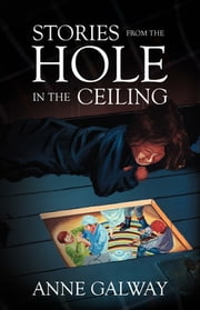 Stories from the Hole in the Ceiling eBook by Anne Galway