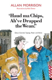 Haud Ma Chips, Ah've Drapped the Wean! - Glesca Grannies' Sayings, Patter and Advice ebook by Morrison, Allan,Dewar, Bob