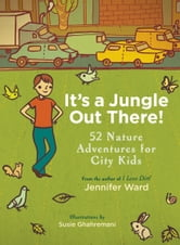 It's a Jungle Out There! - 52 Nature Adventures for City Kids ebook by Jennifer Ward