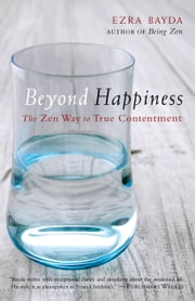 Beyond Happiness - The Zen Way to True Contentment ebook by Ezra Bayda