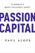 Passion Capital - The World's Most Valuable Asset ebook by Paul Alofs