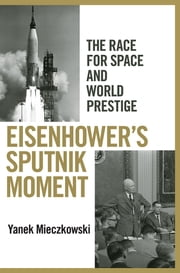 Eisenhower's Sputnik Moment - The Race for Space and World Prestige ebook by Yanek Mieczkowski