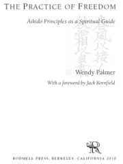 The Practice of Freedom - Aikido Principles as a Spiritual Guide ebook by Wendy Palmer,Jack Kornfield