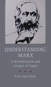 Understanding Marx - A Reconstruction and Critique of Capital ebook by Robert Paul Wolff