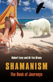 Shamanism: The Book of Journeys ebook by Robert Levy,Eve Bruce