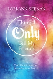"Things I Only Tell My Friends - The ""And Then It Happened Moments"" That Determined My Life ebook by Lori-Ann Keenan"