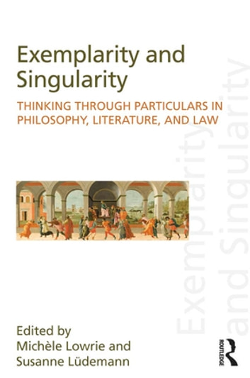 Exemplarity and Singularity - Thinking through Particulars in Philosophy, Literature, and Law ebook by