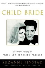 Child Bride - The Untold Story of Priscilla Beaulieu Presley ebook by Suzanne Finstad