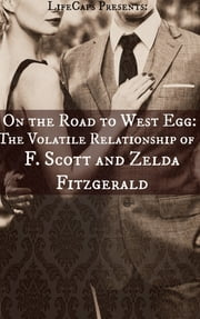On the Road to West Egg: The Volatile Relationship of F. Scott and Zelda Fitzgerald ebook by LifeCaps
