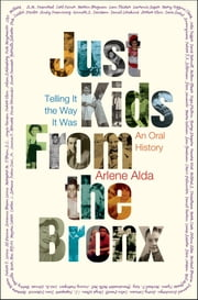 Just Kids from the Bronx - Telling It the Way It Was: An Oral History ebook by Arlene Alda