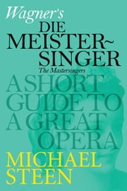 Wagner's Die Meistersinger von Nürnberg: A Short Guide To A Great Opera ebook by Michael Steen