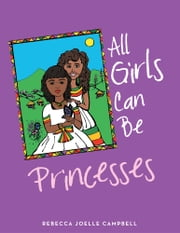 All Girls Can Be Princesses ebook by Rebecca Joelle Campbell