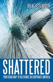 Shattered - Your Road Map to Relevance in Corporate America ebook by Bilal F. Fladger