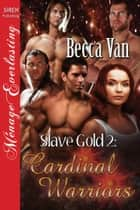 Slave Gold 2: Cardinal Warriors ebook by Becca Van