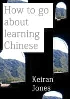 How to Go About Learning Chinese ebook by Keiran Jones