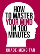 How to Master Your Mind in 100 Minutes: Increase Productivity, Creativity and Happiness (Collins Shorts, Book 8) ebook by Chade-Meng Tan