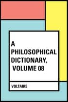 A Philosophical Dictionary, Volume 08 ebook by Voltaire