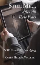 Still Me...After All These Years - 24 Writers Reflect on Aging ebook by Karen Helene Walker