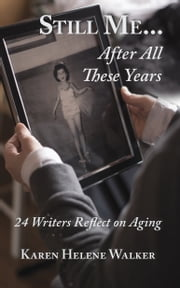 Still Me...After All These Years - 24 Writers Reflect on Aging  Ebook di  Karen Helene Walker