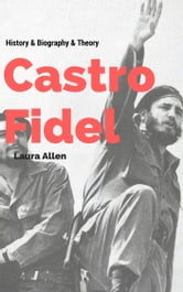 Fidel Castro - History & Biography & Theory ebook by Laura Allen