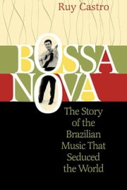 Bossa Nova - The Story of the Brazilian Music That Seduced the World eBook by Ruy Castro, Julian Dibbell