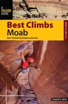 Best Climbs Moab - Over 140 of the Best Routes in the Area ebook by Stewart M. Green