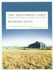 The Triggering Town: Lectures and Essays on Poetry and Writing ebook by Richard Hugo
