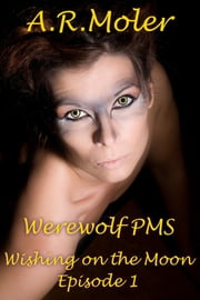 Werewolf PMS: Wishing on the Moon Episode 1 ebook by A.R. Moler
