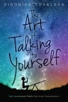 The Art of Talking to Yourself - Self-Awareness Meets the Inner Conversation ebook by Vironika Tugaleva