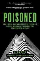 Poisoned - How a Crime-Busting Prosecutor Turned His Medical Mystery into a Crusade for Environmental Victims ebook by Alan Bell, Jan Schlichtmann