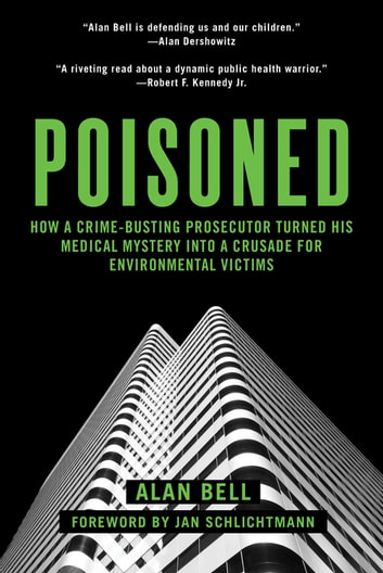 Poisoned - How a Crime-Busting Prosecutor Turned His Medical Mystery into a Crusade for Environmental Victims ebook by Alan Bell