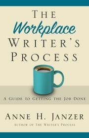 The Workplace Writer's Process - A Guide to Getting the Job Done ebook by Anne Janzer