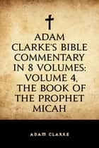 Adam Clarke's Bible Commentary in 8 Volumes: Volume 4, The Book of the Prophet Micah ebook by Adam Clarke