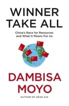 Winner Take All - China's Race For Resources and What It Means For Us ebook by Dambisa Moyo