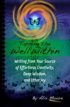 Tapping the Well Within - Writing from Your Source of Effortless Creativity, Deep Wisdom, and Utter Joy ebook by Alix Moore