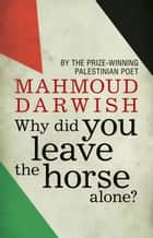 Why Did You Leave the Horse Alone? ebook by Mahmoud Darwish, Mohammad Shaheen