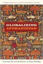 Globalizing Afghanistan - Terrorism, War, and the Rhetoric of Nation Building ebook by Zubeda Jalalzai, David Jefferess