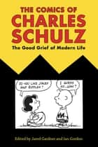 The Comics of Charles Schulz - The Good Grief of Modern Life ebook by Jared Gardner, Ian Gordon