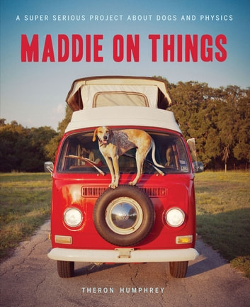 Maddie on Things - A Super Serious Project About Dogs and Physics ebook by Theron Humphrey
