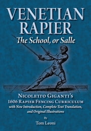 Venetian Rapier: The School, or Salle - Nicoletto Giganti's 1606 Rapier Curriculum with New Introduction, Complete Text Translation and Original Illustrations ebook by Nicoletto Giganti,Tom Leoni
